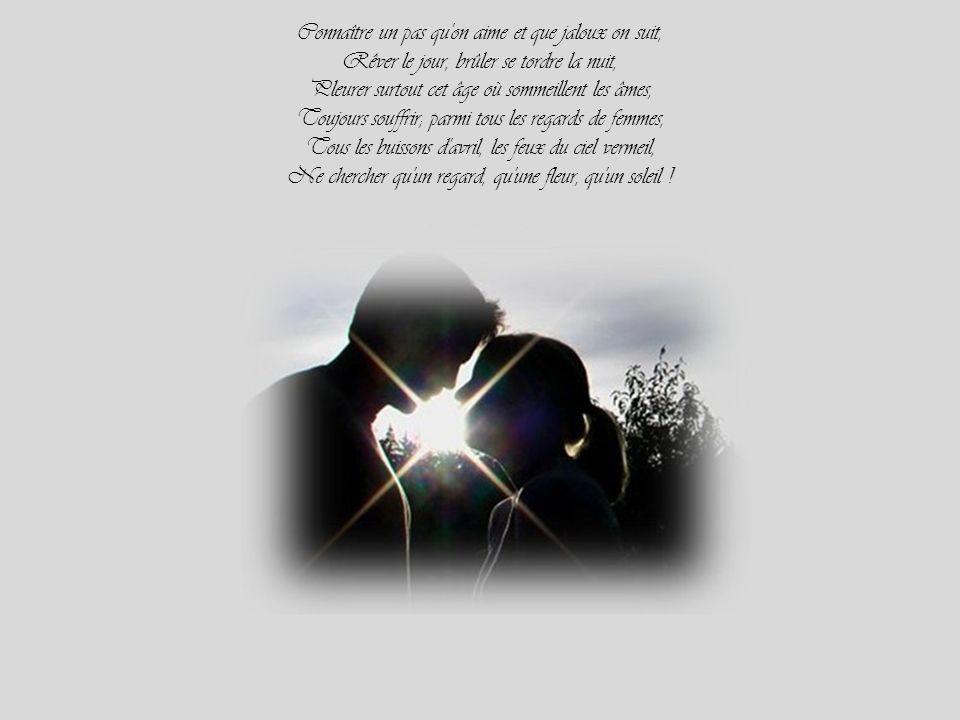 Connaître un pas qu on aime et que jaloux on suit, Rêver le jour, brûler se tordre la nuit, Pleurer surtout cet âge où sommeillent les âmes, Toujours souffrir; parmi tous les regards de femmes, Tous les buissons d avril, les feux du ciel vermeil, Ne chercher qu un regard, qu une fleur, qu un soleil !