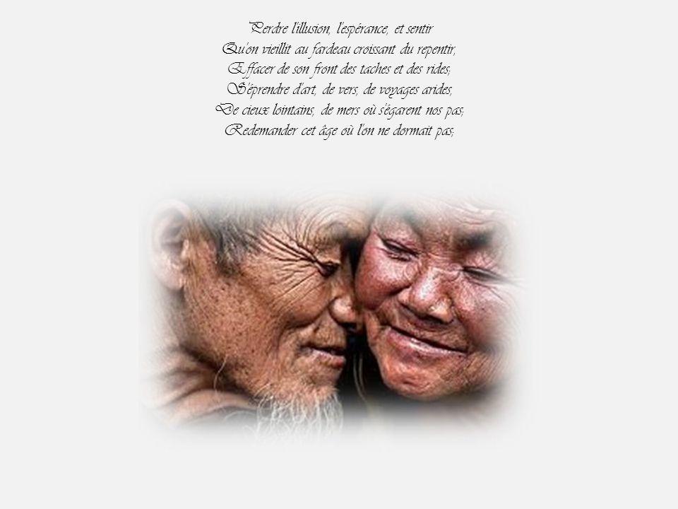 Perdre l illusion, l espérance, et sentir Qu on vieillit au fardeau croissant du repentir, Effacer de son front des taches et des rides; S éprendre d art, de vers, de voyages arides, De cieux lointains, de mers où s égarent nos pas; Redemander cet âge où l on ne dormait pas;
