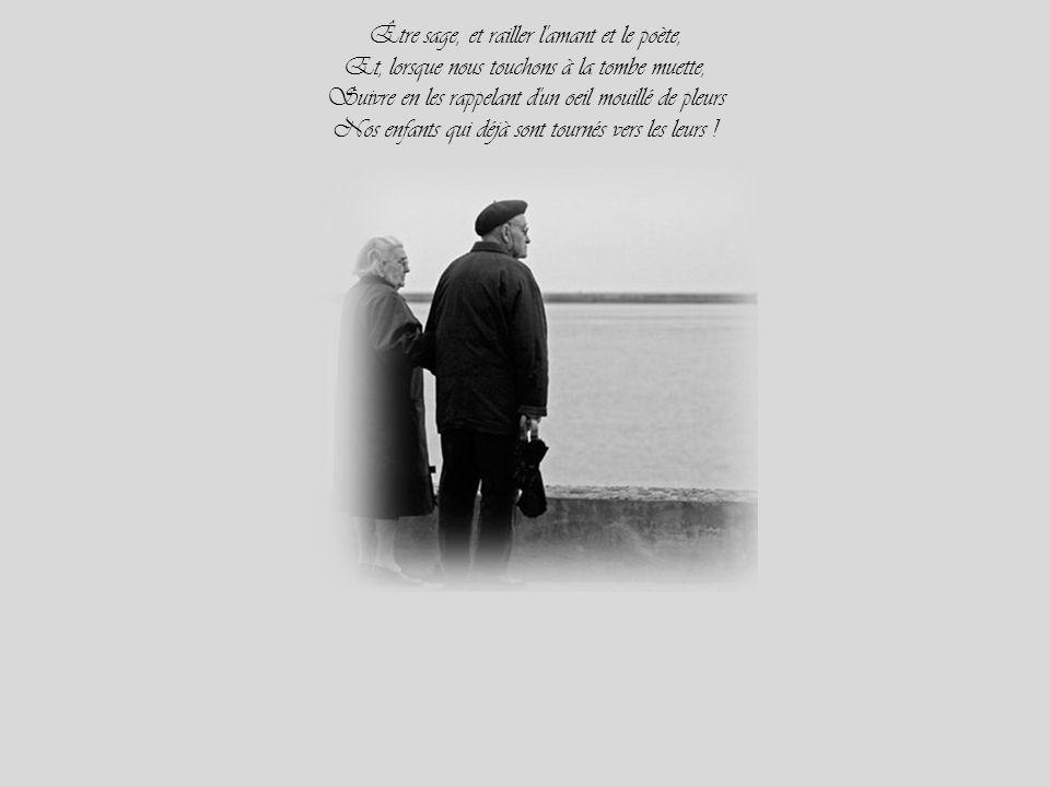Être sage, et railler l amant et le poète, Et, lorsque nous touchons à la tombe muette, Suivre en les rappelant d un oeil mouillé de pleurs Nos enfants qui déjà sont tournés vers les leurs !