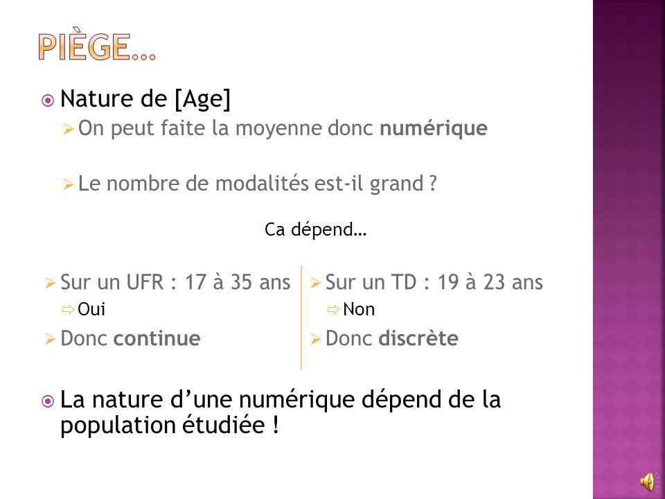  Nature de [Age]  On peut faite la moyenne donc numérique  Le nombre de modalités est-il grand ? Ca dépend…  La nature d'une numérique dépend de l
