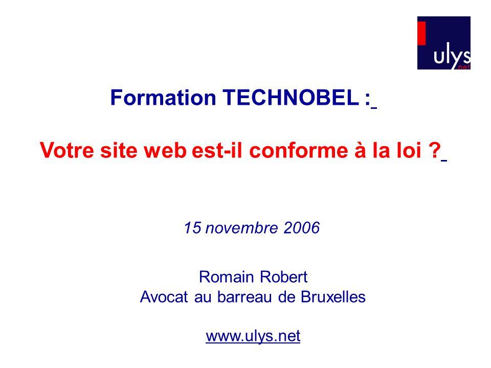 Formation TECHNOBEL : Votre site web est-il conforme à la loi ? Romain Robert Avocat au barreau de Bruxelles www.ulys.net 15 novembre 2006