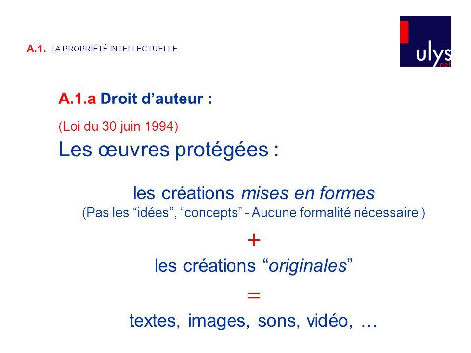 """A.1.a Droit d'auteur : A.1. LA PROPRIÉTÉ INTELLECTUELLE (Loi du 30 juin 1994) Les œuvres protégées : les créations mises en formes (Pas les """"idées"""", """""""