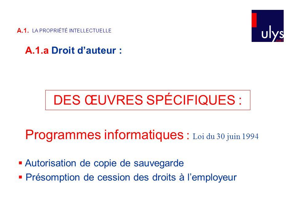 Programmes informatiques : Loi du 30 juin 1994 DES ŒUVRES SPÉCIFIQUES :  Autorisation de copie de sauvegarde  Présomption de cession des droits à l'employeur A.1.a Droit d'auteur : A.1.