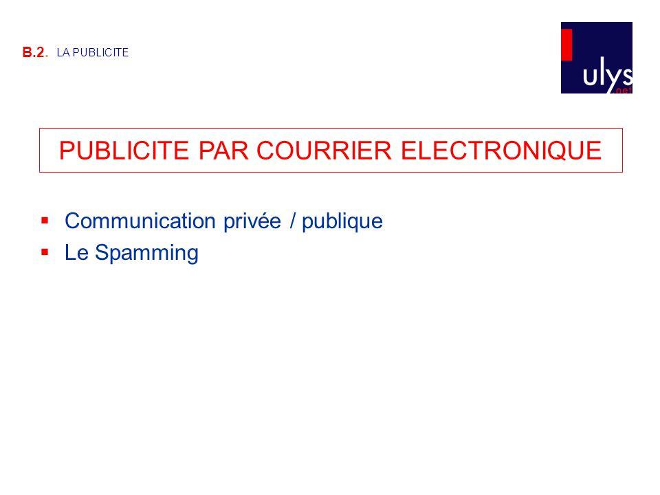 PUBLICITE PAR COURRIER ELECTRONIQUE B.2. LA PUBLICITE  Communication privée / publique  Le Spamming