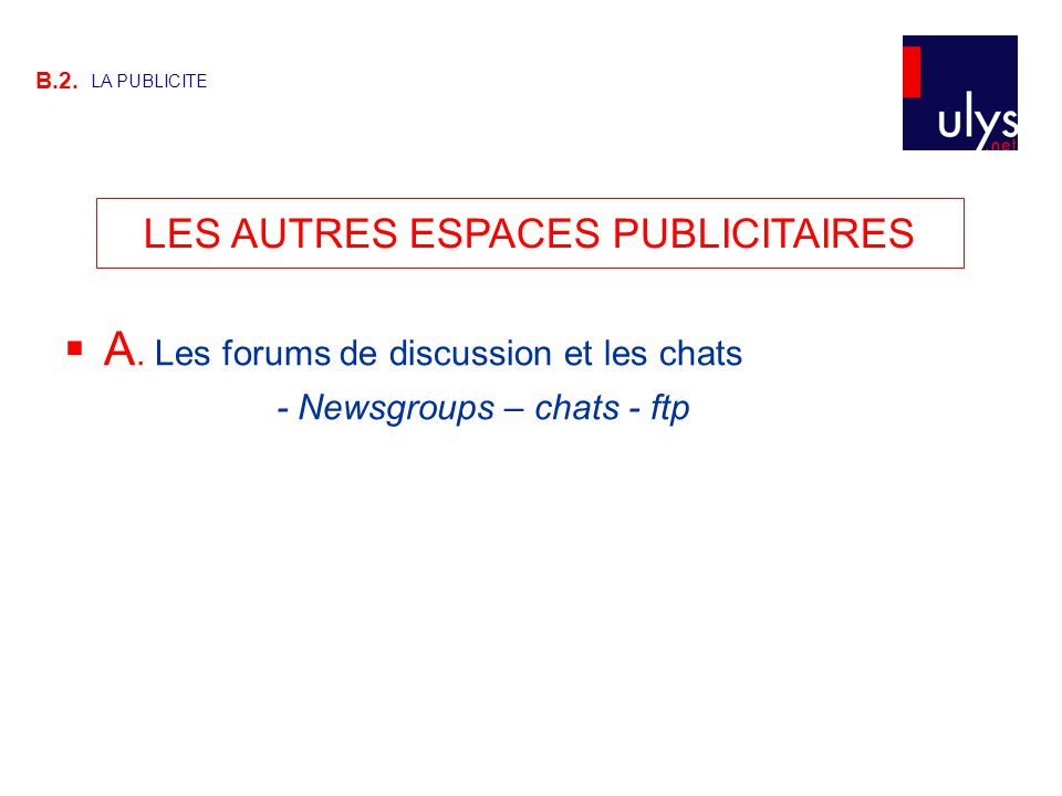 LES AUTRES ESPACES PUBLICITAIRES B.2. LA PUBLICITE  A. Les forums de discussion et les chats - Newsgroups – chats - ftp