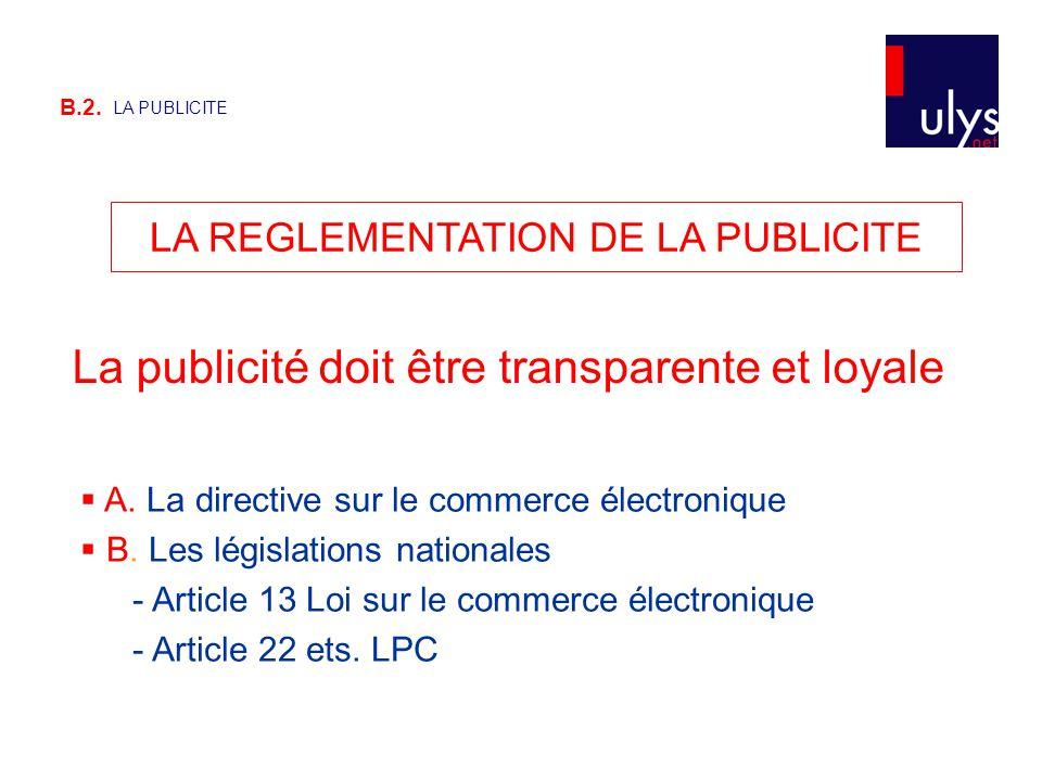 B.2. LA PUBLICITE LA REGLEMENTATION DE LA PUBLICITE La publicité doit être transparente et loyale  A. La directive sur le commerce électronique  B.