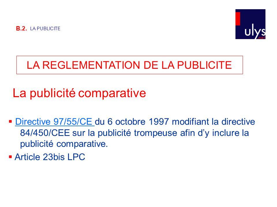 B.2. LA PUBLICITE LA REGLEMENTATION DE LA PUBLICITE La publicité comparative  Directive 97/55/CE du 6 octobre 1997 modifiant la directive 84/450/CEE