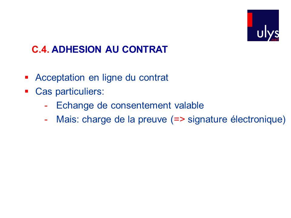  Acceptation en ligne du contrat  Cas particuliers: - Echange de consentement valable - Mais: charge de la preuve (=> signature électronique) C.4. A