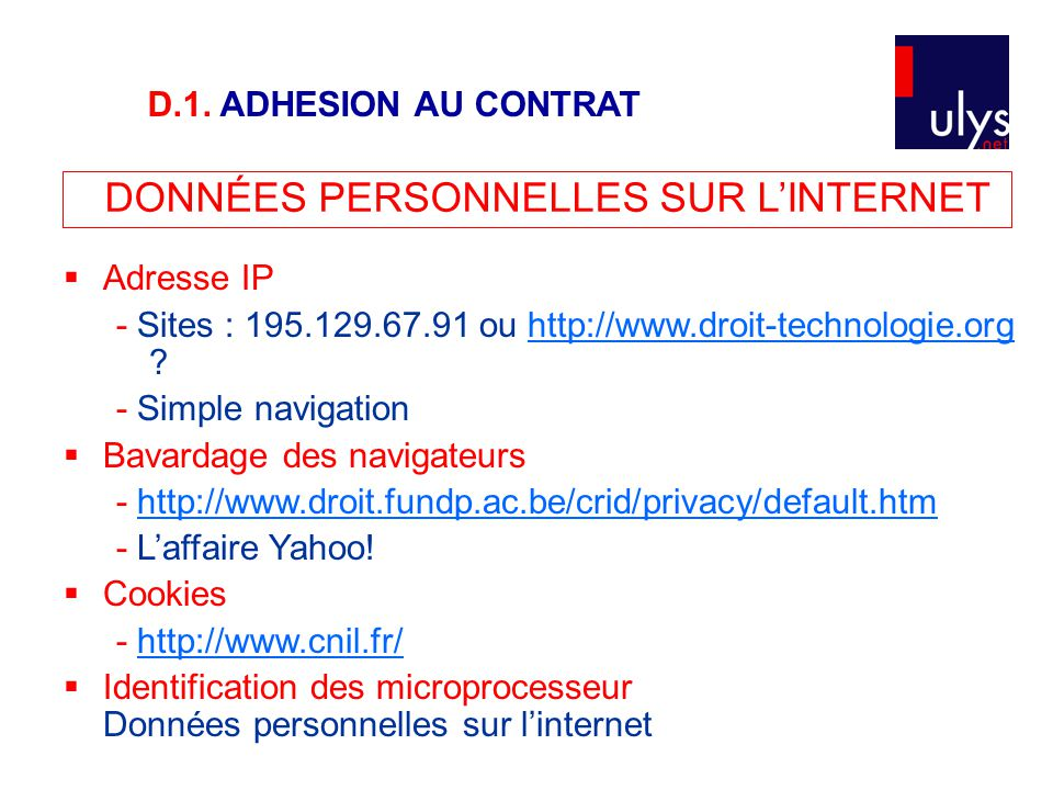 DONNÉES PERSONNELLES SUR L'INTERNET  Adresse IP - Sites : 195.129.67.91 ou http://www.droit-technologie.org http://www.droit-technologie.org - Simple navigation  Bavardage des navigateurs - http://www.droit.fundp.ac.be/crid/privacy/default.htmhttp://www.droit.fundp.ac.be/crid/privacy/default.htm - L'affaire Yahoo.