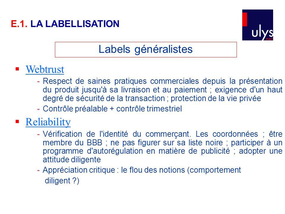 Labels généralistes  Webtrust Webtrust -Respect de saines pratiques commerciales depuis la présentation du produit jusqu à sa livraison et au paiement ; exigence d un haut degré de sécurité de la transaction ; protection de la vie privée -Contrôle préalable + contrôle trimestriel  Reliability Reliability -Vérification de l identité du commerçant.