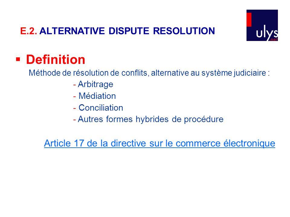  Definition Méthode de résolution de conflits, alternative au système judiciaire : - Arbitrage - Médiation - Conciliation - Autres formes hybrides de procédure Article 17 de la directive sur le commerce électronique E.2.