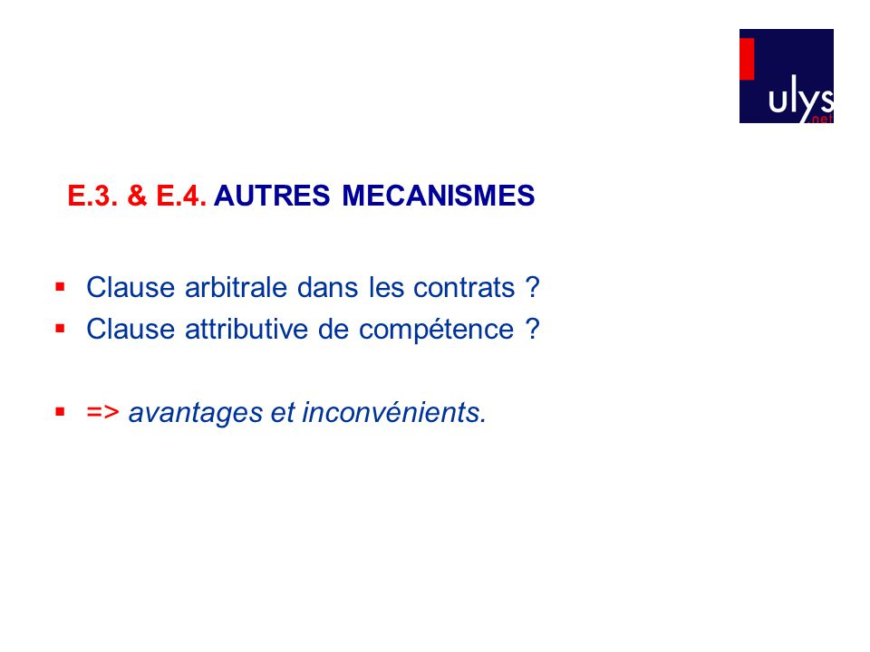  Clause arbitrale dans les contrats ?  Clause attributive de compétence ?  => avantages et inconvénients. E.3. & E.4. AUTRES MECANISMES