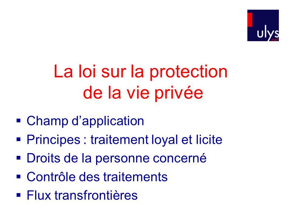 La loi sur la protection de la vie privée  Champ d'application  Principes : traitement loyal et licite  Droits de la personne concerné  Contrôle des traitements  Flux transfrontières
