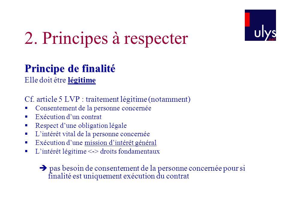 2. Principes à respecter Principe de finalité légitime Elle doit être légitime Cf. article 5 LVP : traitement légitime (notamment)  Consentement de l