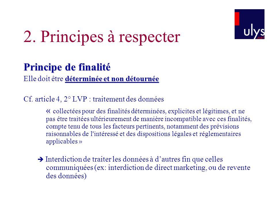 2. Principes à respecter Principe de finalité déterminée et non détournée Elle doit être déterminée et non détournée Cf. article 4, 2° LVP : traitemen