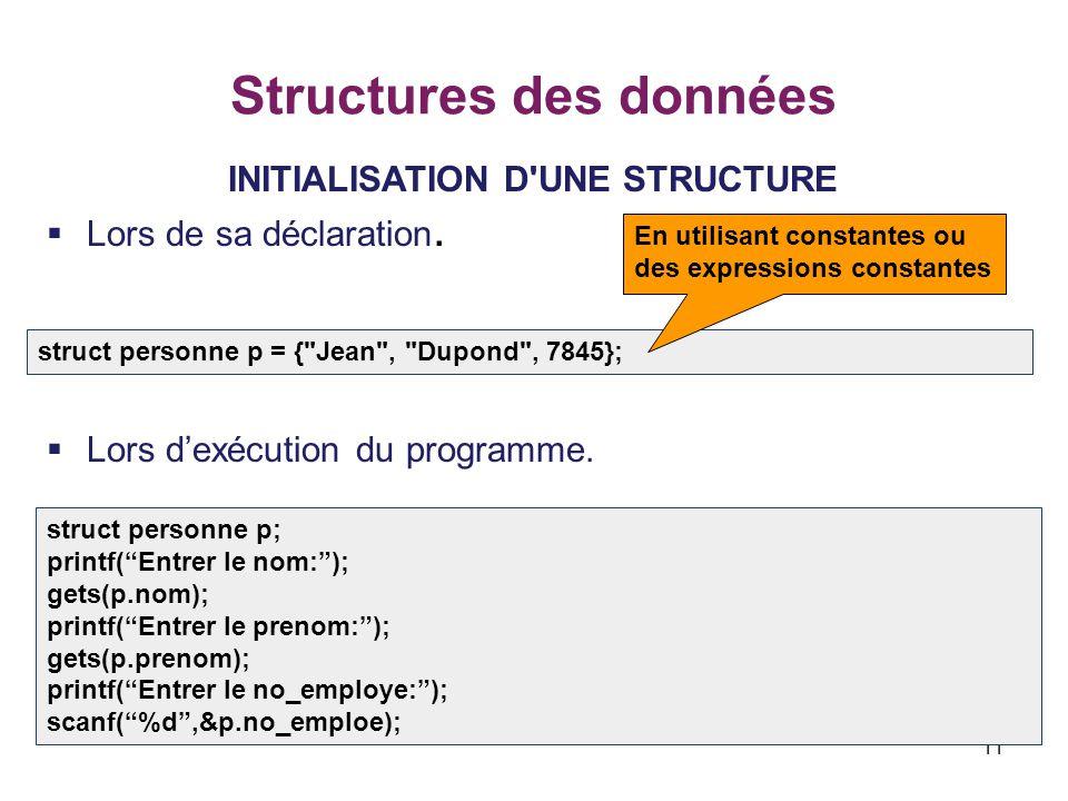 11 Structures des données INITIALISATION D'UNE STRUCTURE  Lors de sa déclaration.  Lors d'exécution du programme. struct personne p = {