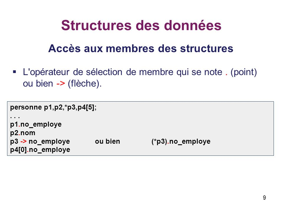 9 Structures des données Accès aux membres des structures  L'opérateur de sélection de membre qui se note. (point) ou bien -> (flèche). personne p1,p