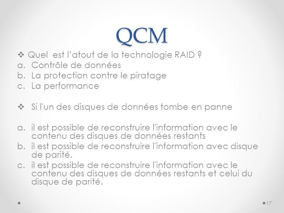 QCM  Quel est l'atout de la technologie RAID ? a.Contrôle de données b.La protection contre le piratage c.La performance  Si l'un des disques de don