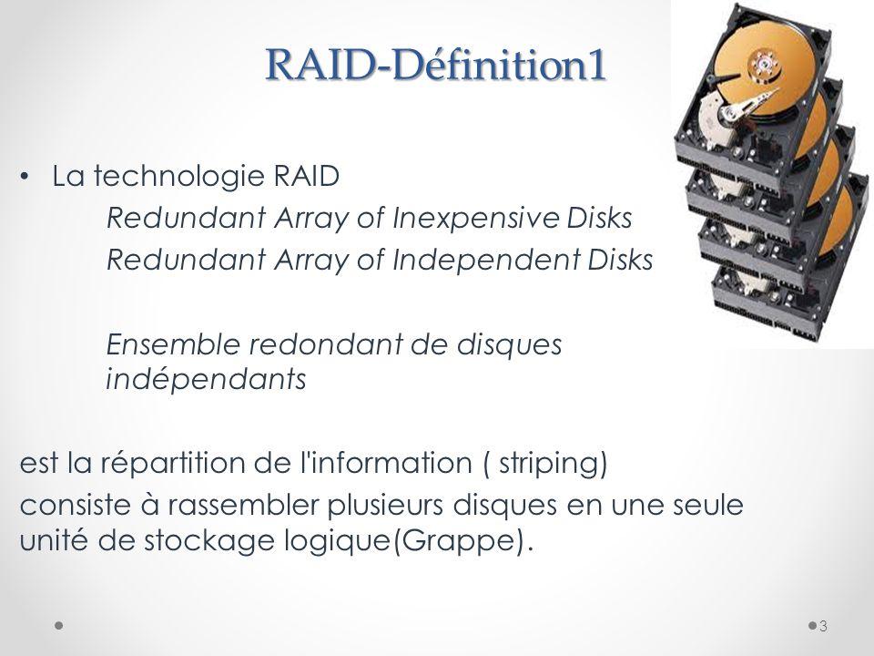 RAID-Définition1 La technologie RAID Redundant Array of Inexpensive Disks Redundant Array of Independent Disks Ensemble redondant de disques indépendants est la répartition de l information ( striping) consiste à rassembler plusieurs disques en une seule unité de stockage logique(Grappe).