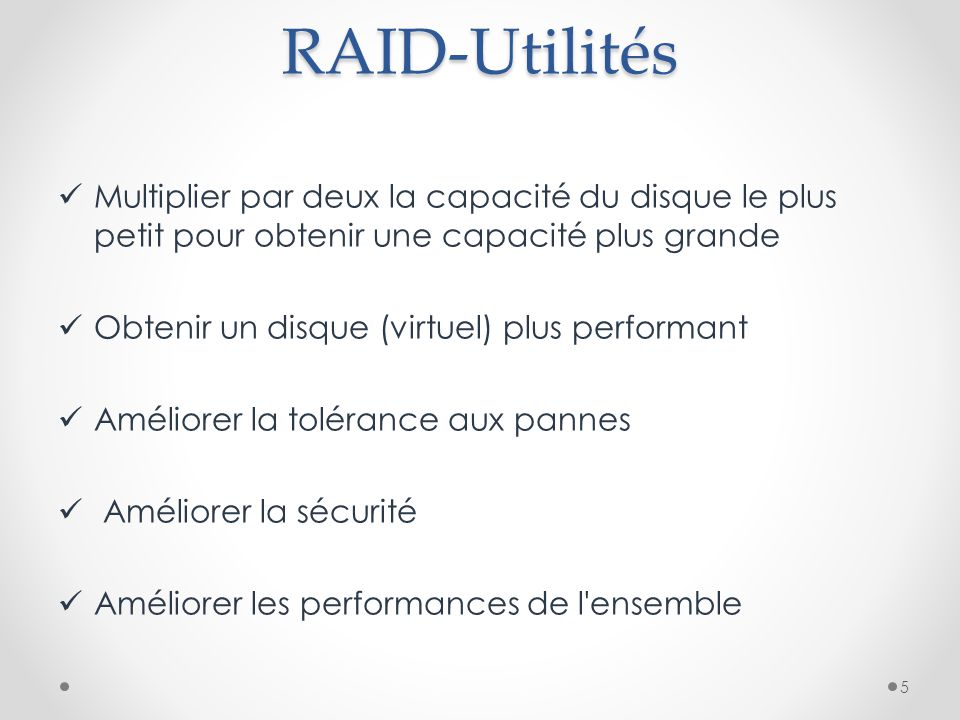 RAID-Utilités Multiplier par deux la capacité du disque le plus petit pour obtenir une capacité plus grande Obtenir un disque (virtuel) plus performant Améliorer la tolérance aux pannes Améliorer la sécurité Améliorer les performances de l ensemble 5