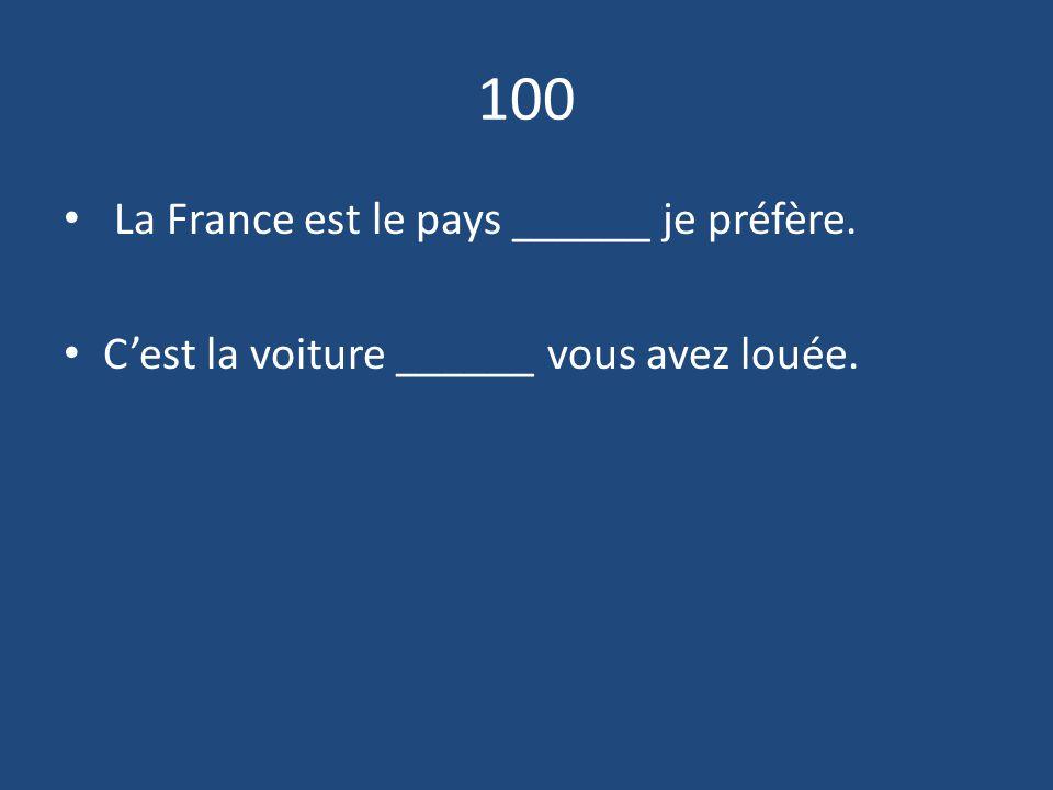 100 La France est le pays ______ je préfère. C'est la voiture ______ vous avez louée.