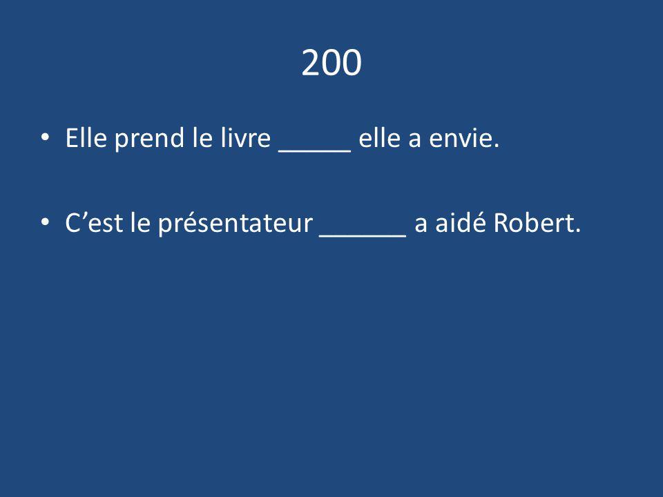 200 Elle prend le livre _____ elle a envie. C'est le présentateur ______ a aidé Robert.