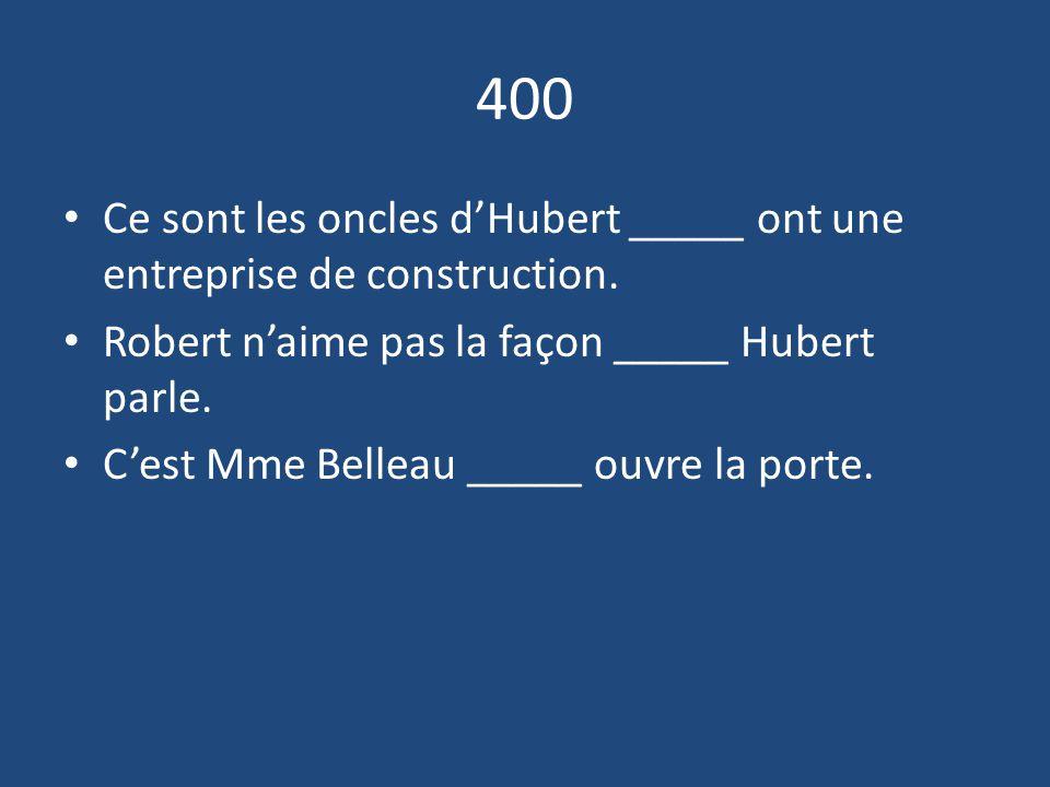 400 Ce sont les oncles d'Hubert _____ ont une entreprise de construction.