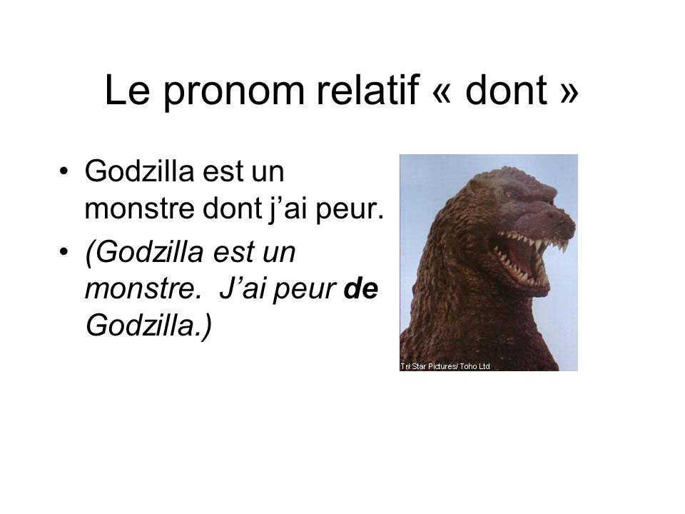 Le pronom relatif « dont » Godzilla est un monstre dont j'ai peur. (Godzilla est un monstre. J'ai peur de Godzilla.)