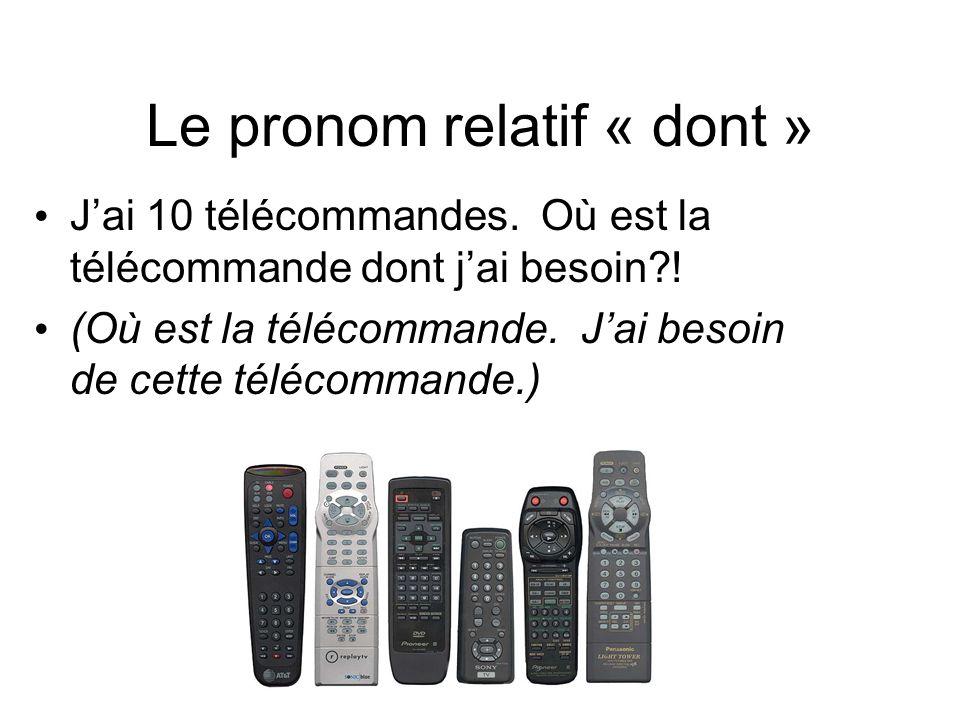Le pronom relatif « dont » J'ai 10 télécommandes. Où est la télécommande dont j'ai besoin?! (Où est la télécommande. J'ai besoin de cette télécommande