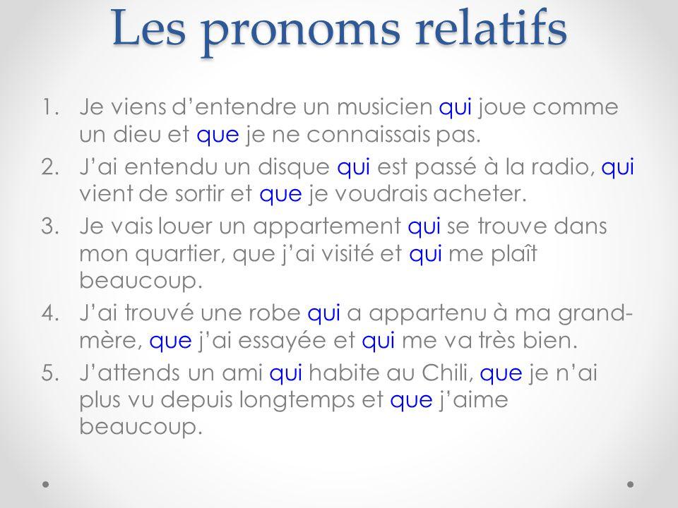 Les pronoms relatifs 1.Je viens d'entendre un musicien qui joue comme un dieu et que je ne connaissais pas. 2.J'ai entendu un disque qui est passé à l