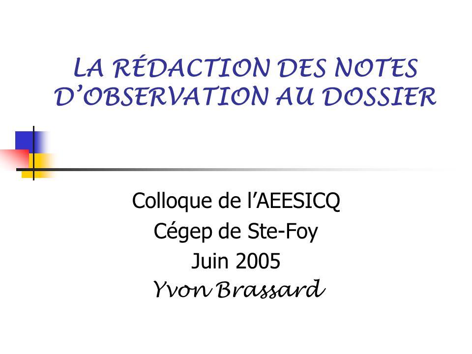 LA RÉDACTION DES NOTES D'OBSERVATION AU DOSSIER Colloque de l'AEESICQ Cégep de Ste-Foy Juin 2005 Yvon Brassard