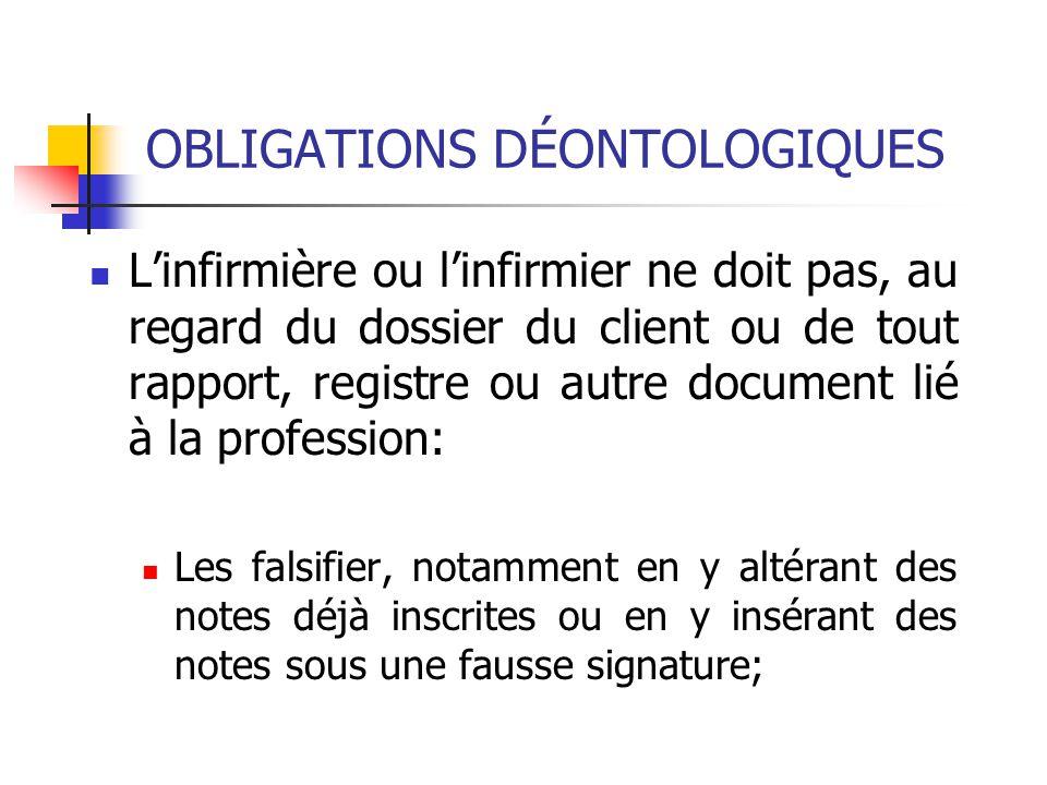 OBLIGATIONS DÉONTOLOGIQUES L'infirmière ou l'infirmier ne doit pas, au regard du dossier du client ou de tout rapport, registre ou autre document lié