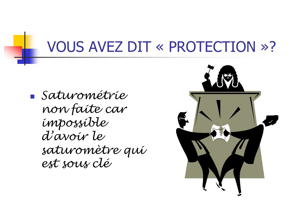 VOUS AVEZ DIT « PROTECTION »? Saturométrie non faite car impossible d'avoir le saturomètre qui est sous clé