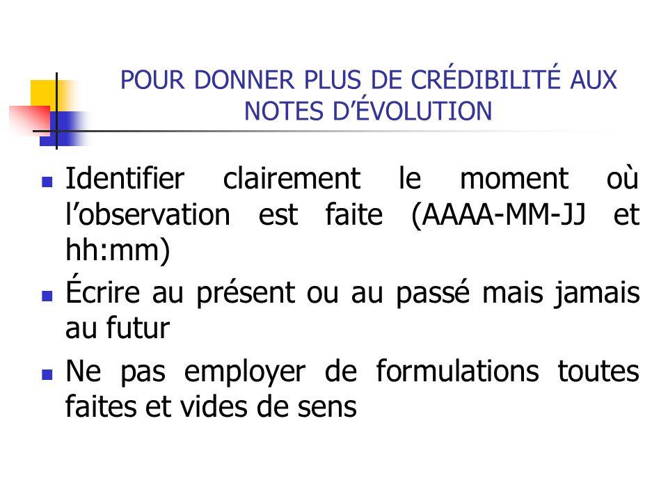 POUR DONNER PLUS DE CRÉDIBILITÉ AUX NOTES D'ÉVOLUTION Identifier clairement le moment où l'observation est faite (AAAA-MM-JJ et hh:mm) Écrire au prése