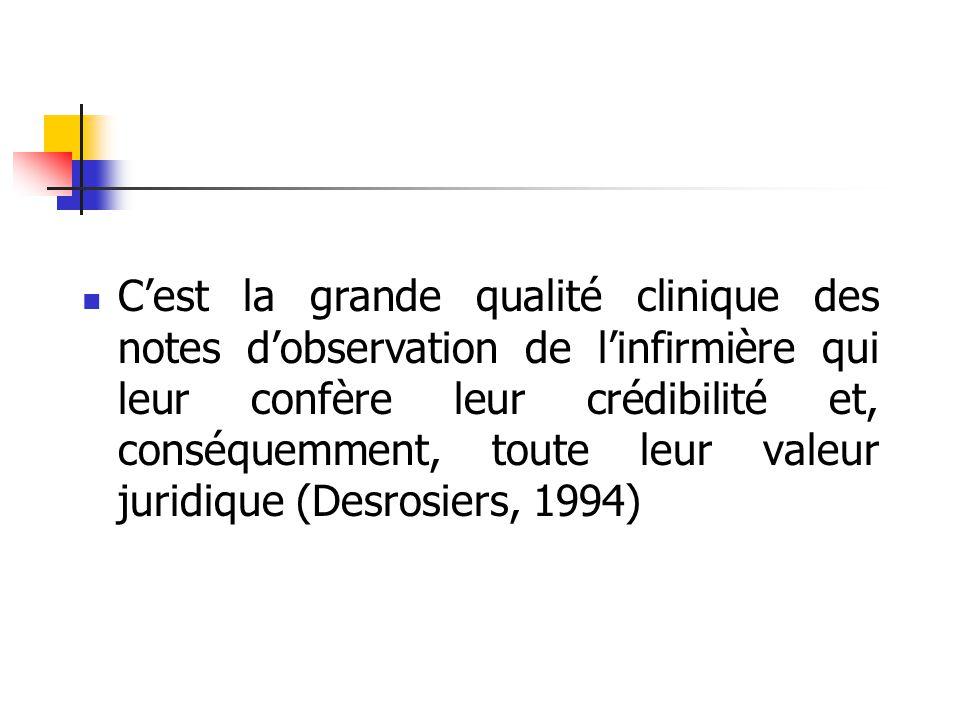 C'est la grande qualité clinique des notes d'observation de l'infirmière qui leur confère leur crédibilité et, conséquemment, toute leur valeur juridique (Desrosiers, 1994)