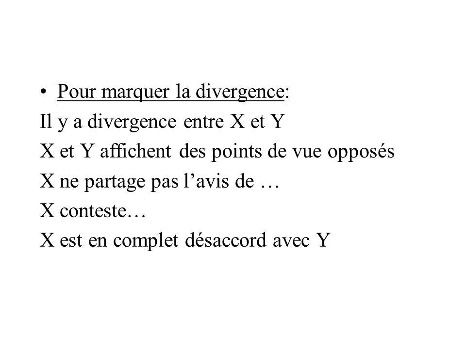 Pour marquer la divergence: Il y a divergence entre X et Y X et Y affichent des points de vue opposés X ne partage pas l'avis de … X conteste… X est e