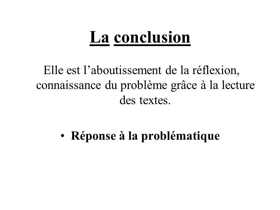 La conclusion Elle est l'aboutissement de la réflexion, connaissance du problème grâce à la lecture des textes. Réponse à la problématique