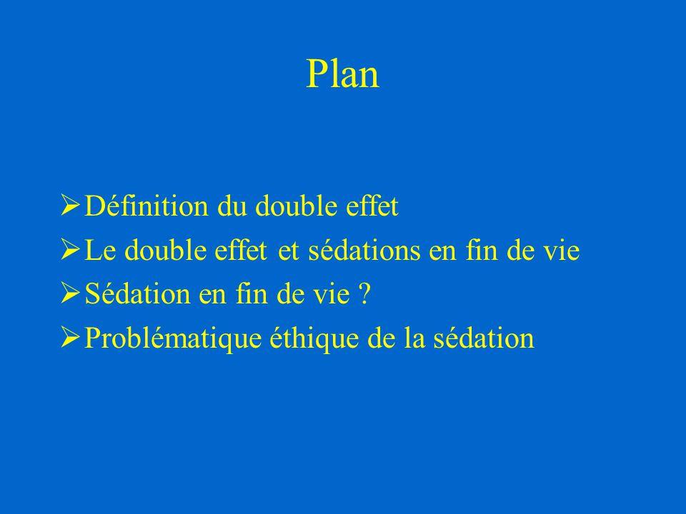 Plan  Définition du double effet  Le double effet et sédations en fin de vie  Sédation en fin de vie ?  Problématique éthique de la sédation