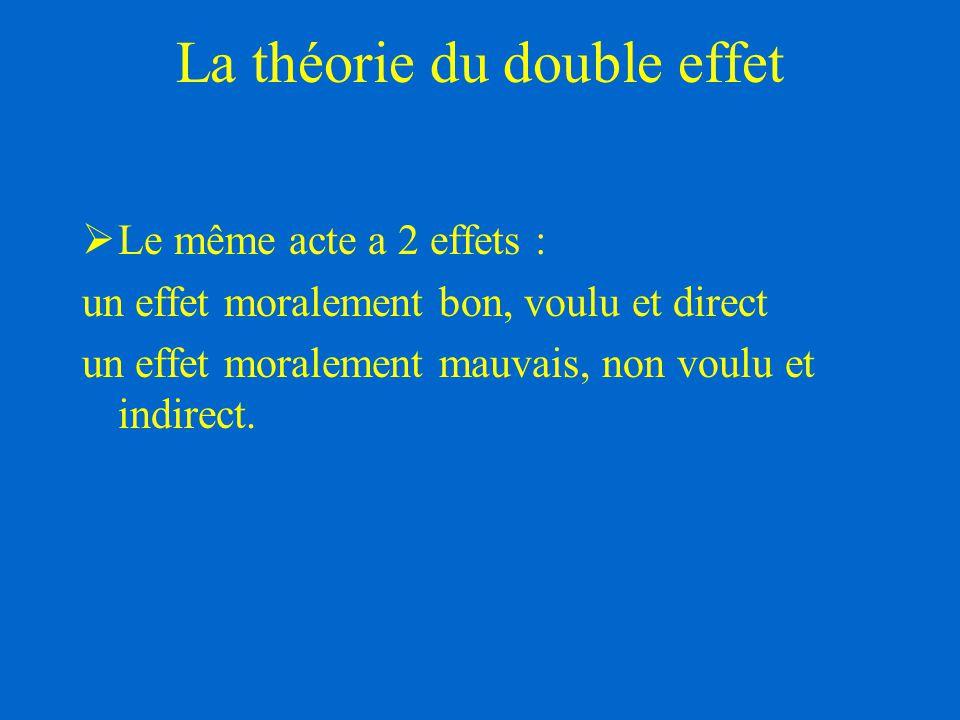 La théorie du double effet  Le même acte a 2 effets : un effet moralement bon, voulu et direct un effet moralement mauvais, non voulu et indirect.