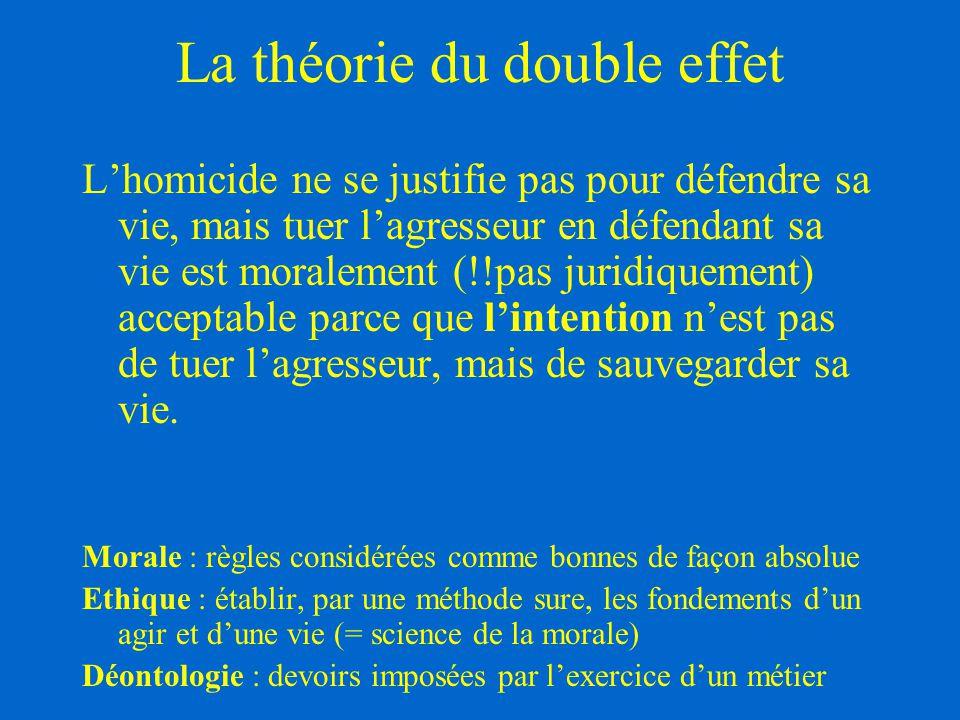 La théorie du double effet L'homicide ne se justifie pas pour défendre sa vie, mais tuer l'agresseur en défendant sa vie est moralement (!!pas juridiq