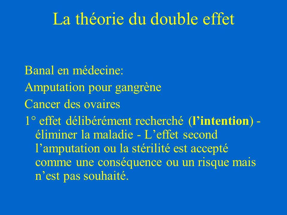 La théorie du double effet Banal en médecine: Amputation pour gangrène Cancer des ovaires 1° effet délibérément recherché (l'intention) - éliminer la