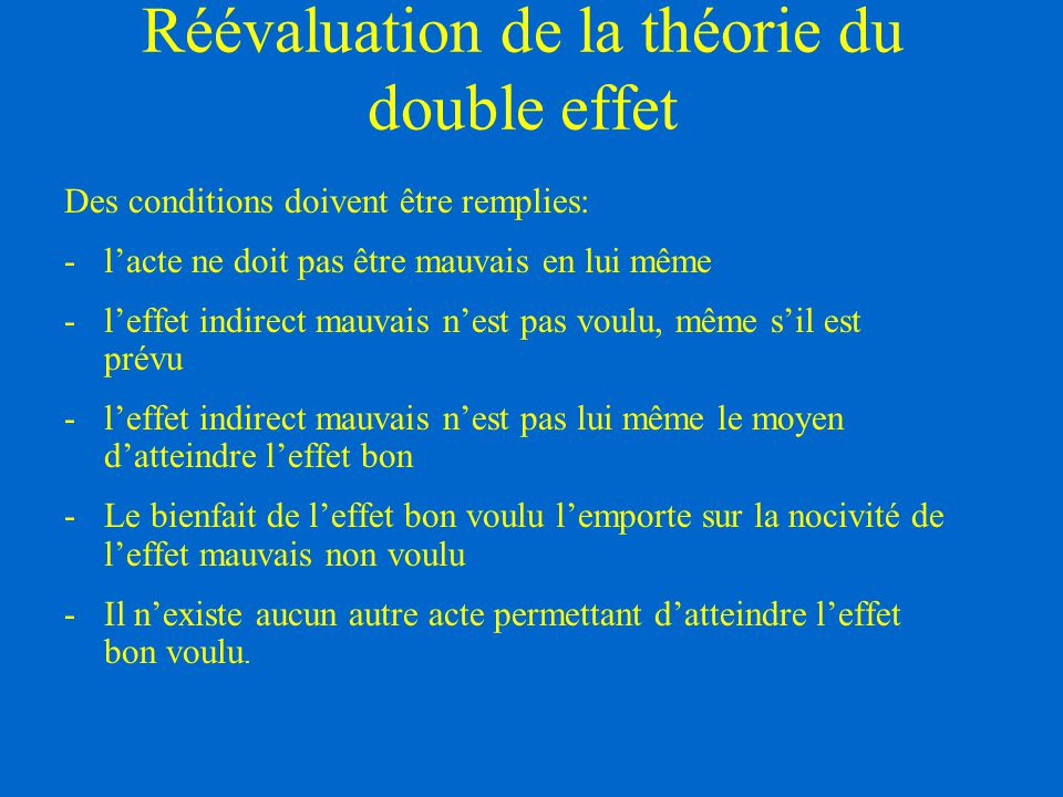 Réévaluation de la théorie du double effet Des conditions doivent être remplies: -l'acte ne doit pas être mauvais en lui même -l'effet indirect mauvai
