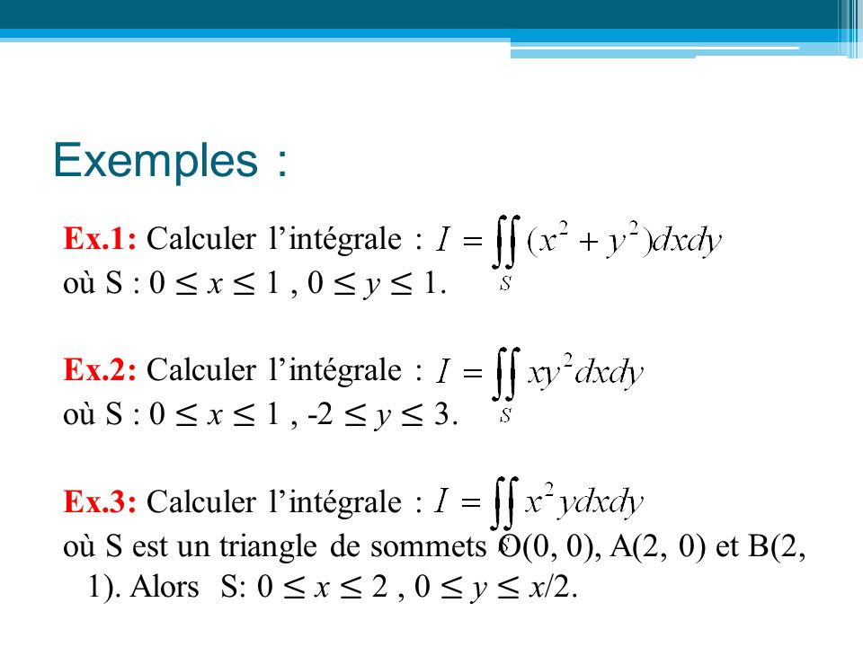 Exemples : Ex.1: Calculer l'intégrale : où S : 0 ≤ x ≤ 1, 0 ≤ y ≤ 1. Ex.2: Calculer l'intégrale : où S : 0 ≤ x ≤ 1, -2 ≤ y ≤ 3. Ex.3: Calculer l'intég