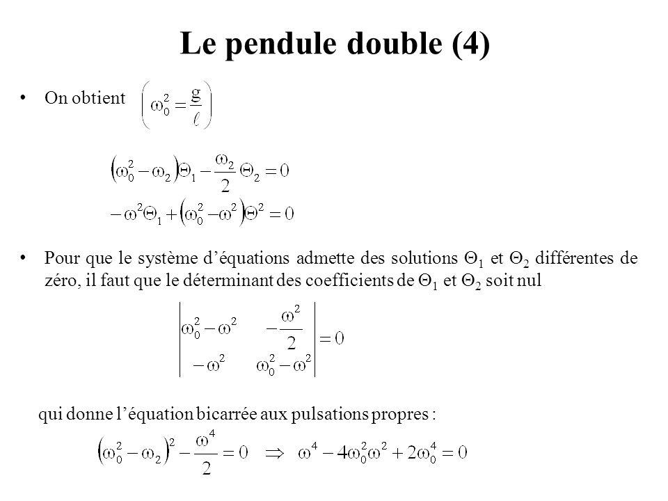 Le pendule double (5) Les solutions de l'équation bicarrée aux pulsations propres sont : d'où les deux pulsations propres du pendule double : D'après les équations donnant  2 et  1, nous avons : Pour, nous obtenons