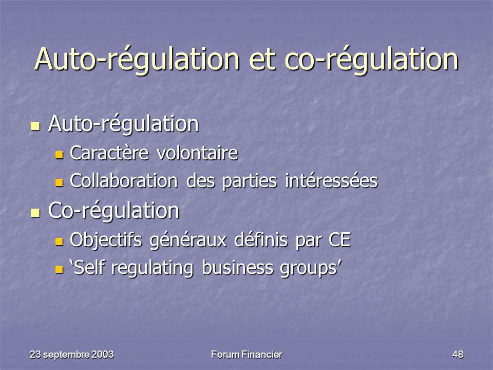 23 septembre 2003Forum Financier48 Auto-régulation et co-régulation Auto-régulation Auto-régulation Caractère volontaire Caractère volontaire Collaboration des parties intéressées Collaboration des parties intéressées Co-régulation Co-régulation Objectifs généraux définis par CE Objectifs généraux définis par CE 'Self regulating business groups' 'Self regulating business groups'