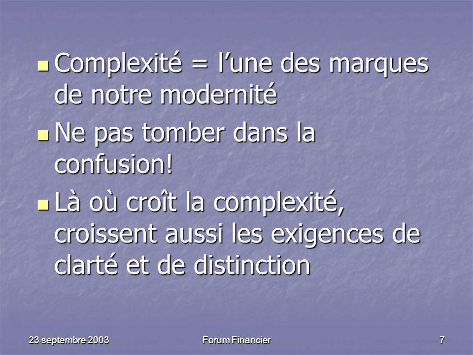 23 septembre 2003Forum Financier7 Complexité = l'une des marques de notre modernité Complexité = l'une des marques de notre modernité Ne pas tomber dans la confusion.
