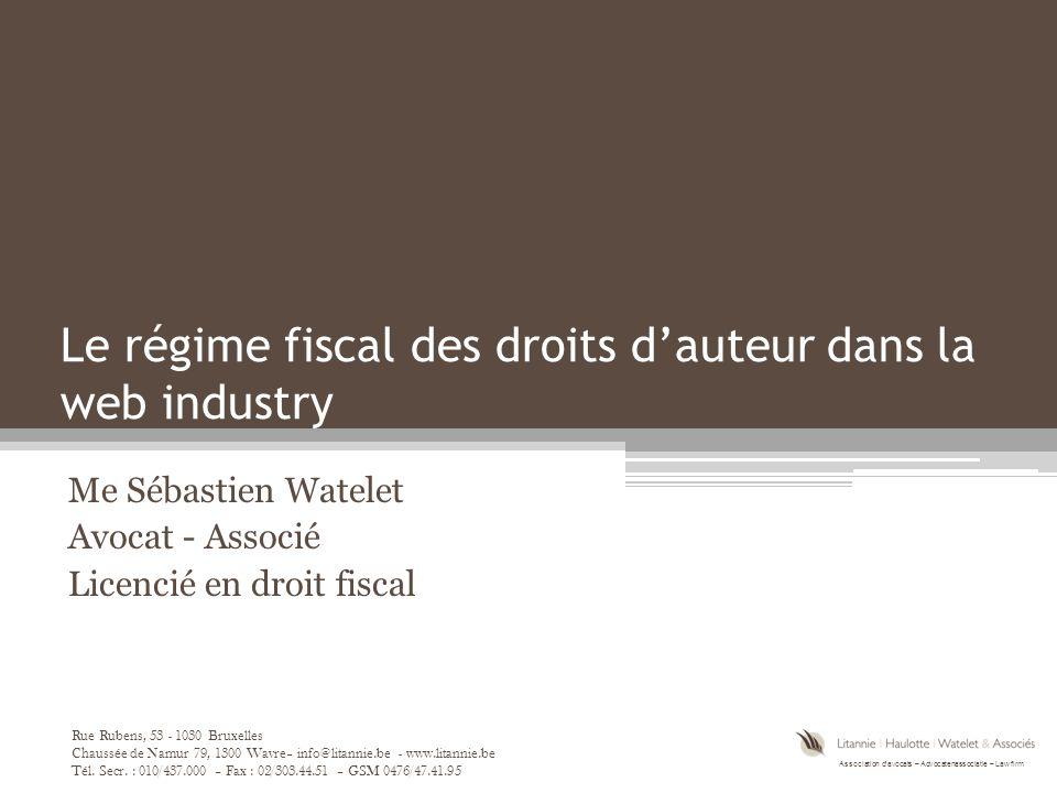 Le régime fiscal des droits d'auteur dans la web industry Me Sébastien Watelet Avocat - Associé Licencié en droit fiscal Rue Rubens, 53 - 1030 Bruxell