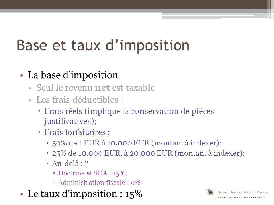 Association d'avocats – Advocatenassociatie – Law firm Base et taux d'imposition La base d'imposition ▫Seul le revenu net est taxable ▫Les frais déductibles :  Frais réels (implique la conservation de pièces justificatives);  Frais forfaitaires ;  50% de 1 EUR à 10.000 EUR (montant à indexer);  25% de 10.000 EUR.