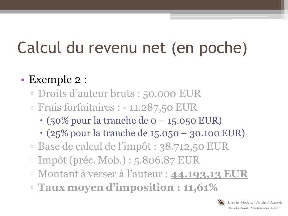 Association d'avocats – Advocatenassociatie – Law firm Calcul du revenu net (en poche) Exemple 2 : ▫Droits d'auteur bruts : 50.000 EUR ▫Frais forfaitaires : - 11.287,50 EUR  (50% pour la tranche de 0 – 15.050 EUR)  (25% pour la tranche de 15.050 – 30.100 EUR) ▫Base de calcul de l'impôt : 38.712,50 EUR ▫Impôt (préc.