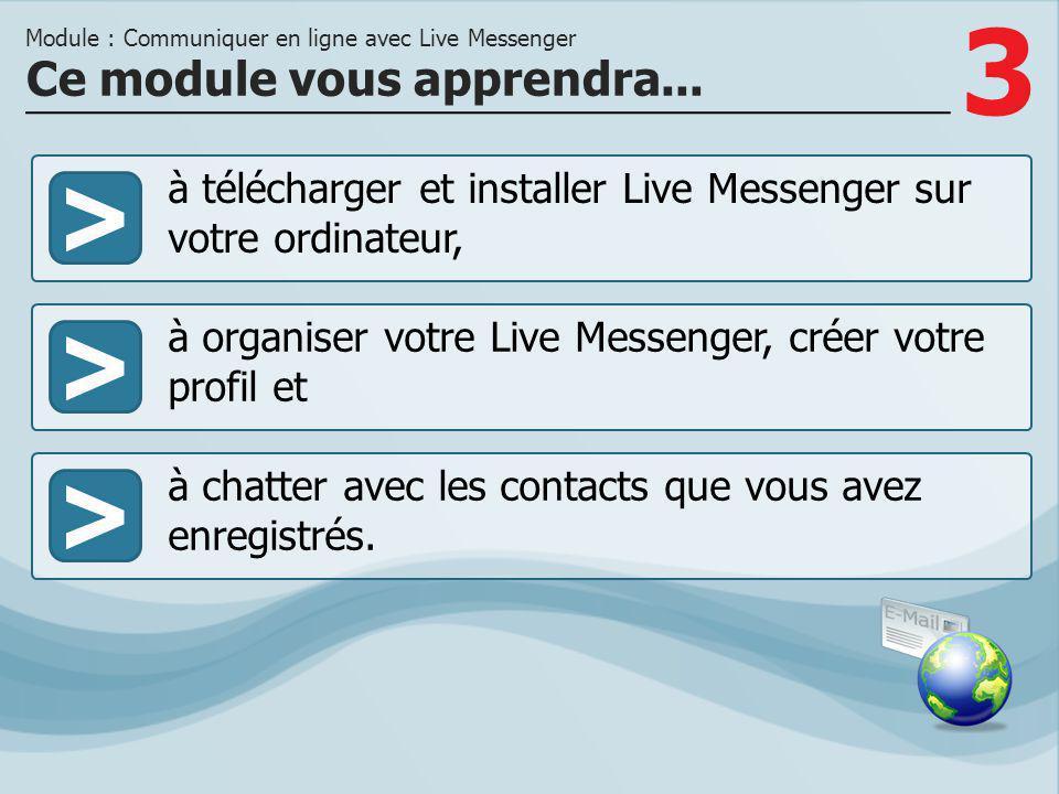 3 >> à organiser votre Live Messenger, créer votre profil et à chatter avec les contacts que vous avez enregistrés. Ce module vous apprendra... Module